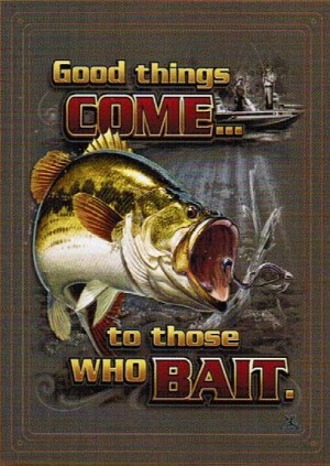GOOD THINGS TO THOSE WHO BAIT
